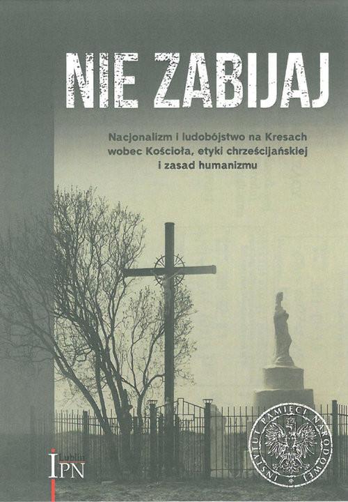 okładka Nie zabijaj Nacjonalizm i ludobójstwo na Kresach wobec Kościoła, etyki chrześcijańskiej i zasad humanizmu, Książka |