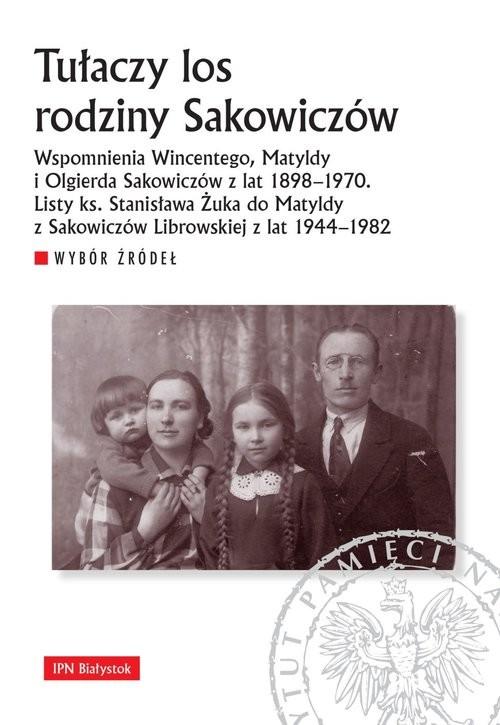okładka Tułaczy los rodziny Sakowiczów Wspomnienia Wincentego, Matyldy i Olgierda Sakowiczów z lat 1898–1970. Listy ks. Stanisława Żuka do, Książka |