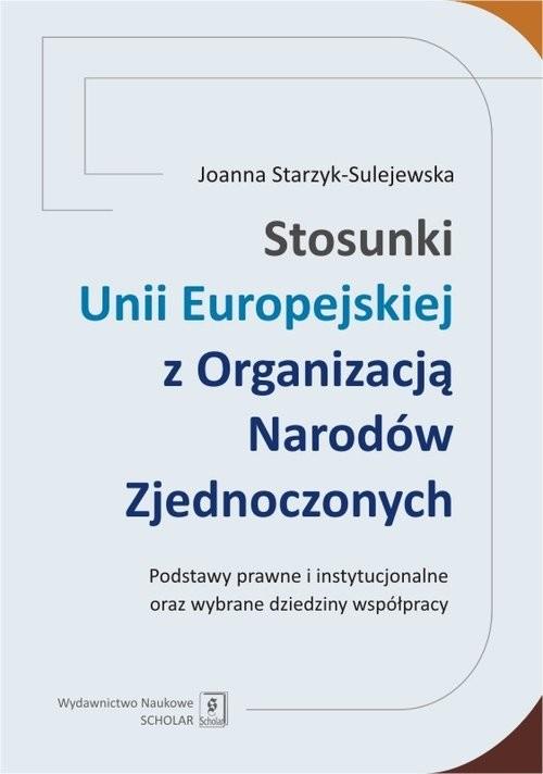 okładka Stosunki Unii Europejskiej Z Organizacją Narodów Zjednoczonych Podstawy prawne i instytucjonalne oraz wybrane dziedziny współpracyksiążka      Starzyk-Sulejewska Joanna