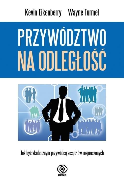 okładka Przywództwo na odległość Jak być skutecznym przywódcą zespołów rozproszonych, Książka | Kevin Eikenberry, Wayne Turmel