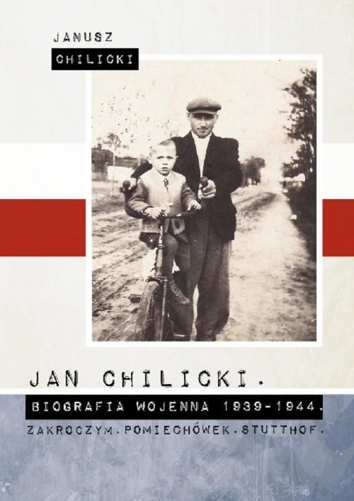 okładka Jan Chilicki Biografia wojenna 1939-1944 Zakroczym Pomiechówek. Stutthof. / Chilicki Janusz, Książka | Chilicki Janusz