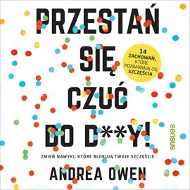 okładka Przestań się czuć do d**y! Zmień nawyki, które blokują Twoje szczęście, Audiobook   Owen Andrea