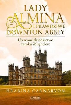 okładka Lady Almina i prawdziwe Downton Abbey. Utracone dziedzictwo zamku Highclere , Książka | Carnarvon Fiona