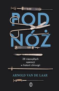 okładka Pod nóż. 28 niezwykłych operacji w historii chirurgii, Książka | van de Laar Arnlod