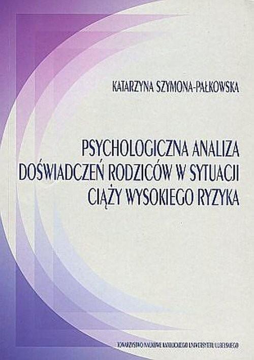 okładka Psychologiczna analiza doświadczeń rodziców w sytuacji ciąży wysokiego ryzyka, Książka | Szymona-Pałkowska Katarzyna