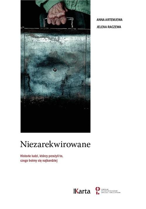 okładka Niezarekwirowane Historie ludzi  którzy przeżyli to, czego boimy się najbardziej, Książka | Anna Artemjewa, Jelena Raczewa