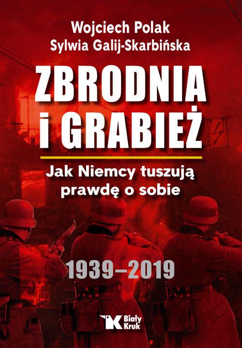 okładka Zbrodnia i grabież Jak Niemcy tuszują prawdę o sobie 1939-2019, Książka | Wojciech Polak, Sylwia Galij-Skarbińska