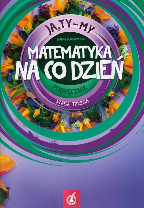 okładka Ja Ty My 3 Matematyka na co dzień Podręcznik Część 3, Książka | Białobrzeska Joanna