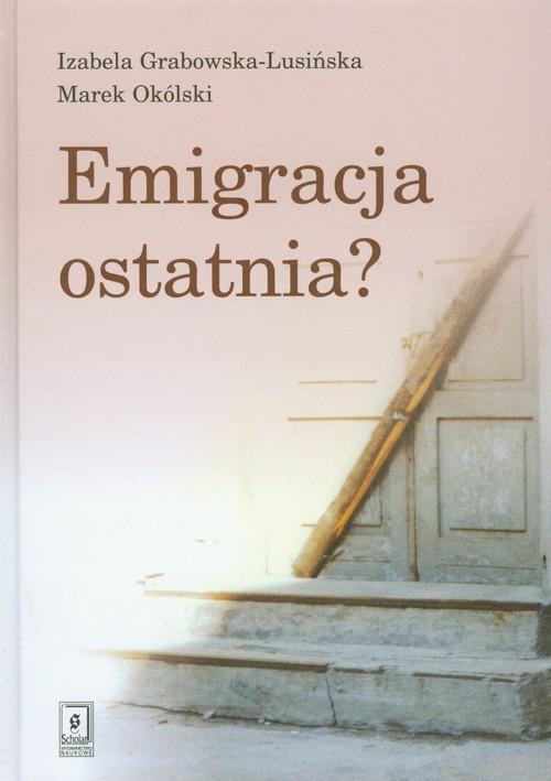 okładka Emigracja ostatnia, Książka | Izabela Grabowska-Lusińska, Marek Okólski