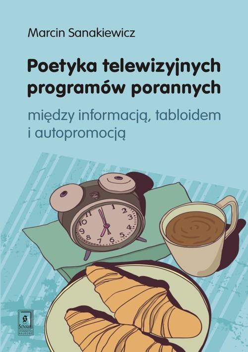 okładka Poetyka telewizyjnych programów porannych między inforamcją, tabloidem i autopromocją, Książka | Sankiewicz Marcin