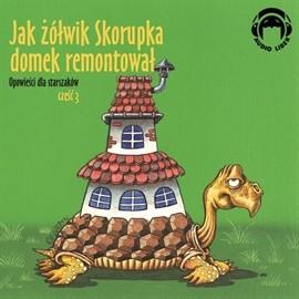 okładka Opowieści dla starszaków. Jak żółwik Skorupka domek remontował. Część 3, Audiobook | zespół autorów