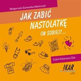 okładka Jak zabić nastolatkę (w sobie)?audiobook | MP3 | Gutowska Adamczyk Małgorzata