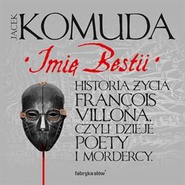 okładka Imię Bestii. Historia życia Francois Villona, czyli dzieje poety i mordercy, Audiobook | Komuda Jacek