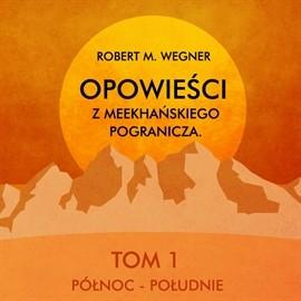 okładka Opowieści z meekhańskiego pogranicza. Tom 1. Północ - Południe audiobook | MP3 | M. Wegner Robert