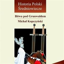 okładka Bitwa pod Grunwaldem, czyli pięć godzin, które wstrząsnęły Europą, Audiobook | Kopczyński Michał