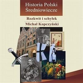 okładka Historia Polski. Średniowiecze - rozkwit i schyłek, Audiobook | Kopczyński Michał