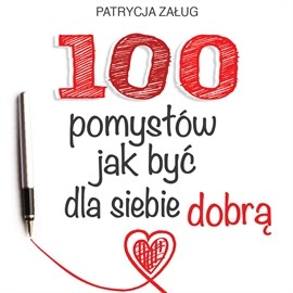 okładka 100 POMYSŁÓW JAK BYĆ DLA SIEBIE DOBRĄ, Audiobook   Załug Patrycja