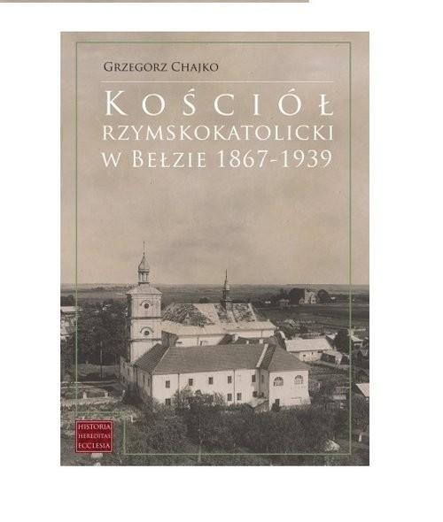 okładka Kościół rzymskokatolicki w Bełzie 1867-1939, Książka   Grzegorz Chajko