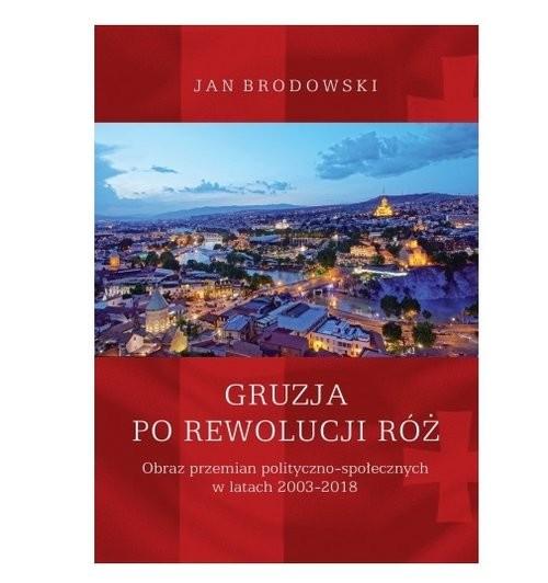okładka Gruzja po Rewolucji Róż. Obraz przemian polityczno-społecznych w latach 2003-2018, Książka | Brodowski Jan