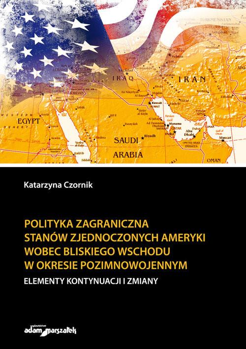 okładka Polityka zagraniczna Stanów Zjednoczonych Ameryki wobec Bliskiego Wschodu w okresie pozimnowojennym, Książka | Czornik Katarzyna