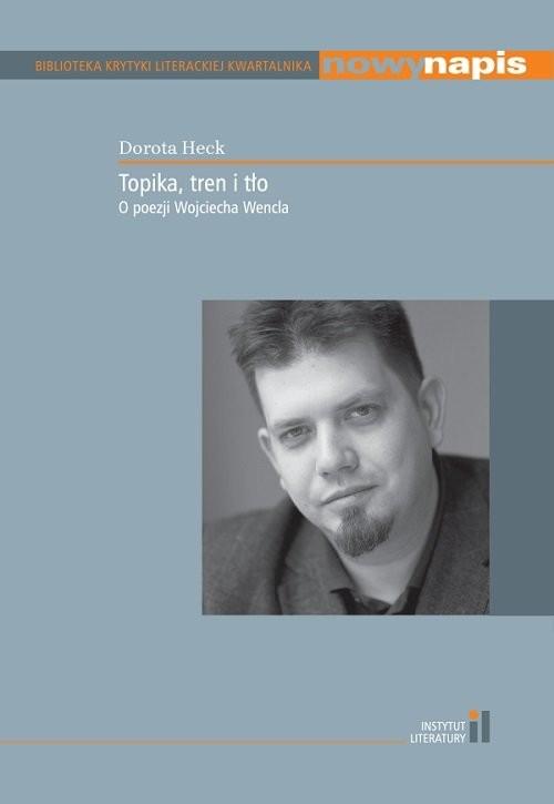 okładka Topika tren i tło O poezji Wojciecha Wenclaksiążka |  | Heck Dorota