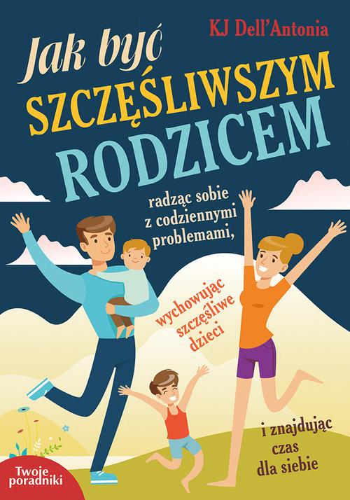 okładka Jak być szczęśliwszym rodzicem radząc sobie z codziennymi problemami, wychowując szczęśliwe dzieci i znajdując czas dla siebie, Książka | Dell'Antonia KJ