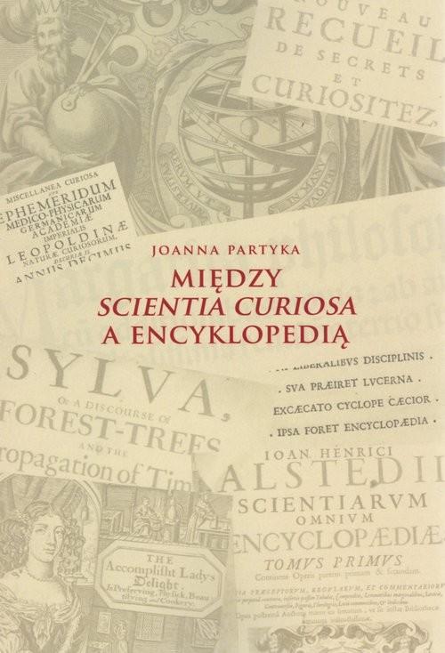 okładka Między Scientia Curiosa a Encyklopedią Europejskie konteksty dla staropolskich kompediów wiedzy, Książka | Partyka Joanna