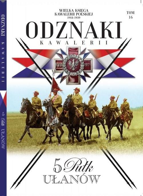 okładka Wielka Księga Kawalerii Polskiej Odznaki Kawalerii Tom 16 5 Pułk Ułanów, Książka |