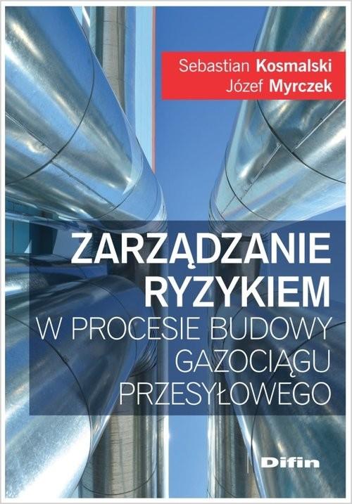 okładka Zarządzanie ryzykiem w procesie budowy gazociągu przesyłowego, Książka | Józef Myrczek, Sebastian Kosmalski
