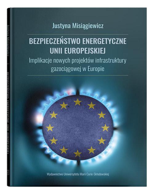 okładka Bezpieczeństwo energetyczne Unii Europejskiej.  Implikacje nowych projektów infrastruktury gazociągowej w Europie, Książka | Misiągiewicz Justyna