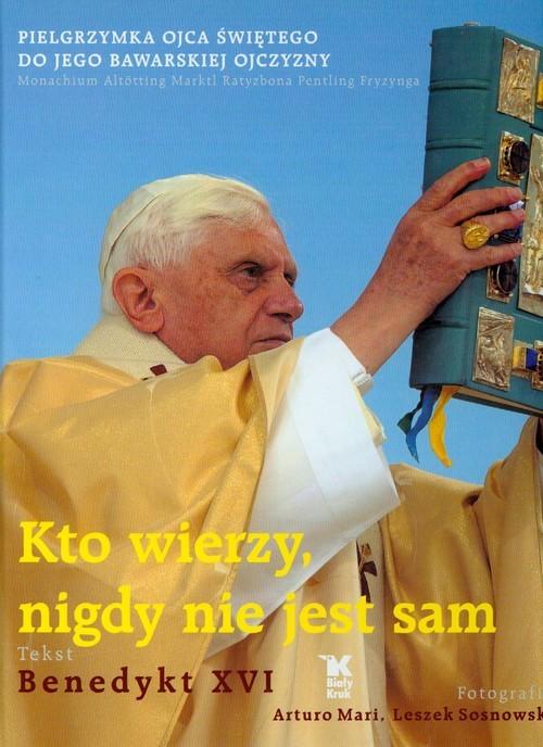 okładka Kto wierzy nigdy nie jest sam Pielgrzymka Ojca Świętego do Jego bawarskiej ojczyzny, Książka | Benedykt XVI
