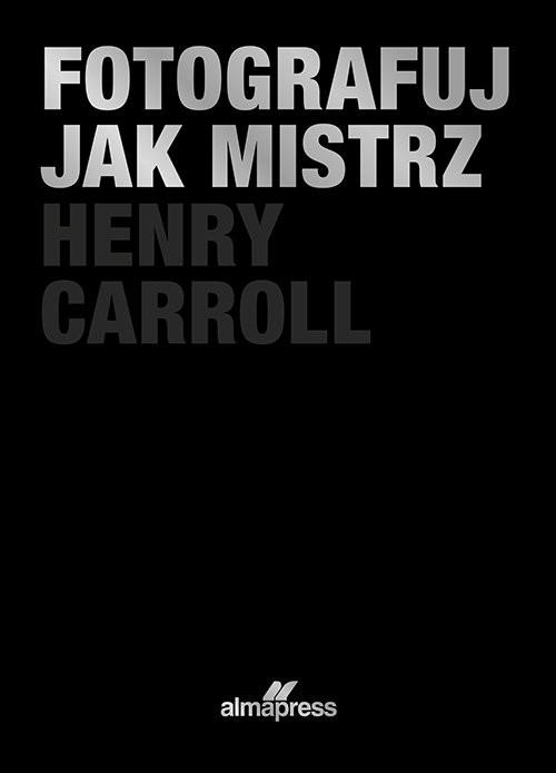 okładka Fotografuj jak mistrz, Książka | Henry Caroll
