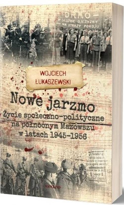 okładka Nowe jarzmo Życie społeczno-polityczne na północnym Mazowszu w latach 1945-1956, Książka | Łukaszewski Wojciech