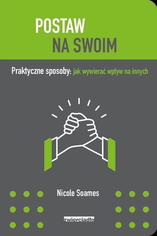 okładka Postaw na swoim Praktyczne sposoby: jak wywierać wpływ na innych, Książka | Soames Nicole