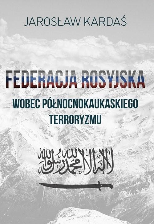 okładka Federacja rosyjska wobec północnokaukaskiego terroryzmu, Książka | Kardaś Jarosław