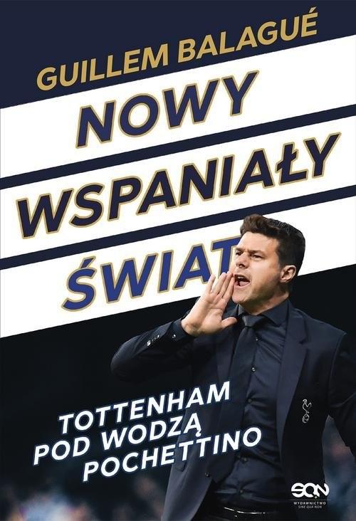okładka Nowy wspaniały świat Tottenham pod wodzą Pochettino, Książka | Guillem Balagué, Mauricio Pochettino