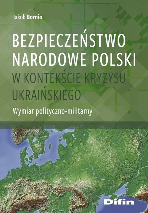 okładka Bezpieczeństwo narodowe Polski w kontekście kryzysu ukraińskiego Wymiar polityczno-militarny, Książka | Bornio Jakub