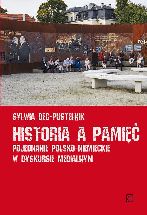 okładka Historia a pamięć Pojednanie polsko-niemieckie w dyskursie medialnym, Książka | Dec-Pustelnik Sylwia