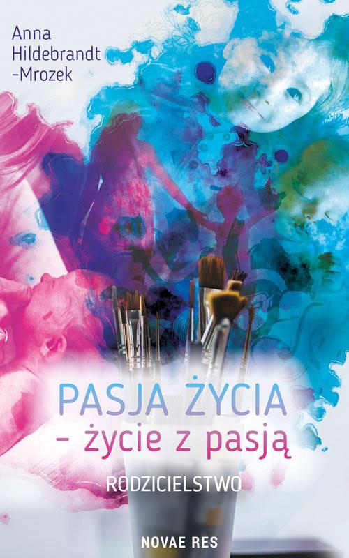 okładka Pasja życia życie z pasją Rodzicielstwo, Książka | Anna Hildebrandt-Mrozek