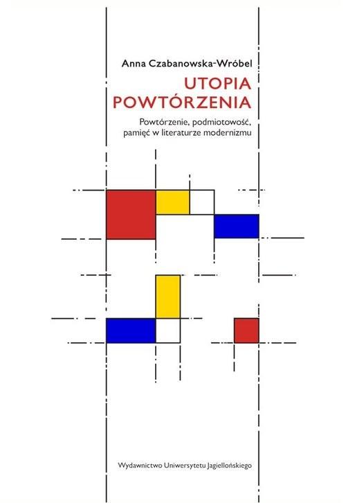 okładka Utopia powtórzenia Powtórzenie, podmiotowość, pamięć w literaturze modernizmu, Książka | Czabanowska-Wróbel Anna