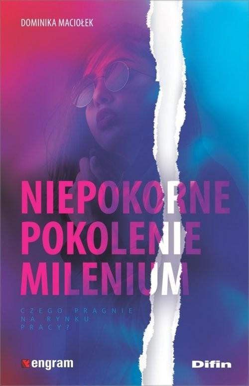 okładka Niepokorne pokolenie milenium Czego pragnie na rynku pracy?, Książka | Maciołek Dominika