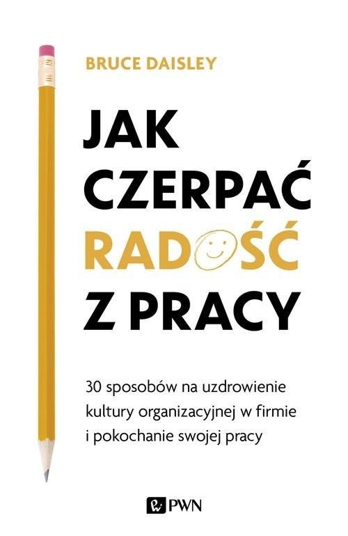 okładka Jak czerpać radość z pracy 30 sposobów na uzdrowienie kultury organizacyjnej w firmie i pokochanie swojej pracy, Książka | Daisley Bruce