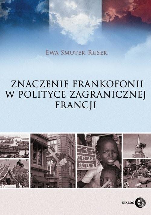 okładka Znaczenie frankofonii w polityce zagranicznej Francji, Książka | Smutek-Rusek Ewa