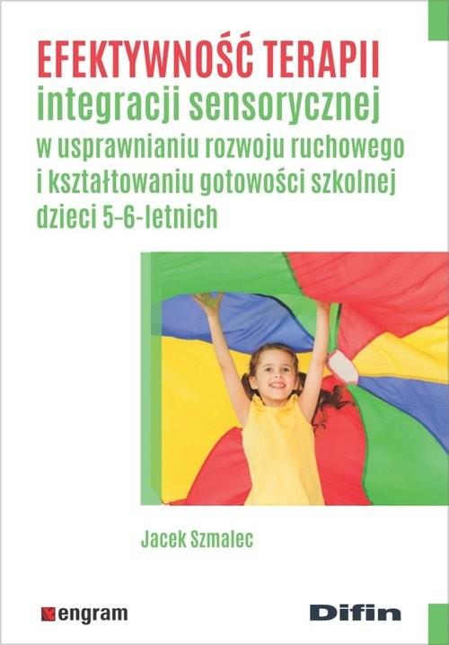 okładka Efektywność terapii integracji sensorycznej w usprawnianiu rozwoju ruchowego i kształtowaniu gotowoś, Książka | Szmalec Jacek