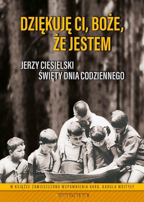 okładka Dziękuję Ci Boże że jestem Jerzy Ciesielski. Święty dnia codziennegoksiążka |  | Praca Zbiorowa, Maria Pikul