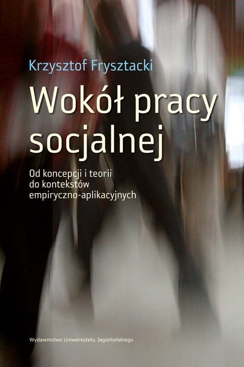 okładka Wokół pracy socjalnej Od koncepcji i teorii do kontekstów empiryczno-aplikacyjnych, Książka | Frysztacki Krzysztof
