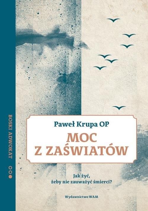 okładka Moc z zaświatów Jak żyć, żeby nie zauważyć śmierci? Boski Adwokat 2, Książka | Paweł OP Krupa