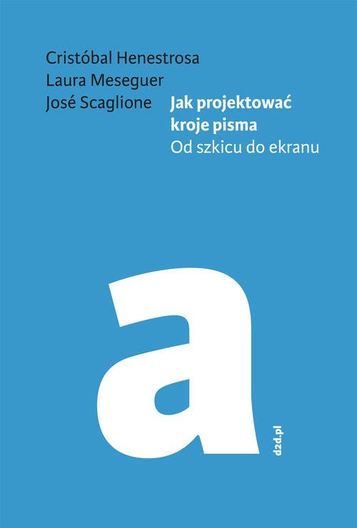 okładka Jak projektować kroje pisma Od szkicu do ekranu, Książka | Henestrosa Cristóbal, Meseguer Laura, Sc José