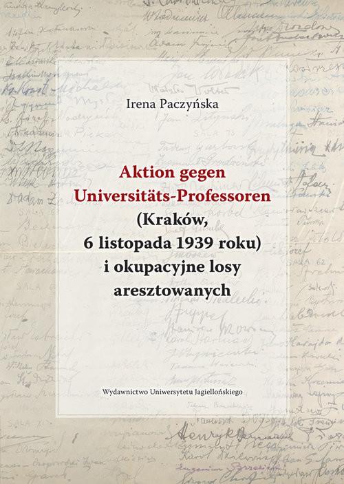 okładka Aktion gegen Universitats-Professoren (Kraków, 6 listopada 1939 roku) i okupacyjne losy aresztowany, Książka | Paczyńska Irena