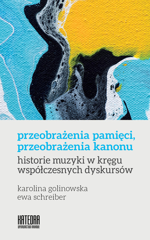 okładka Przeobrażenia pamięci, przeobrażenia kanonu historie muzyki w kręgu współczesnych dyskursów, Książka | Karolina Golinowska, Ewa Schreiber